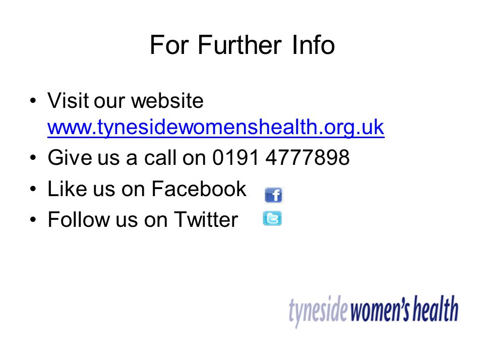 For Further Info Visit our website www.tynesidewomenshealth.org.uk www.tynesidewomenshealth.org.uk Give us a call on 0191 4777898 Like us on Facebook Follow us on Twitter