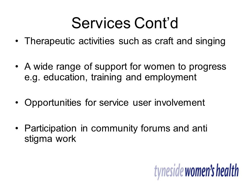 Services Cont'd Therapeutic activities such as craft and singing A wide range of support for women to progress e.g.