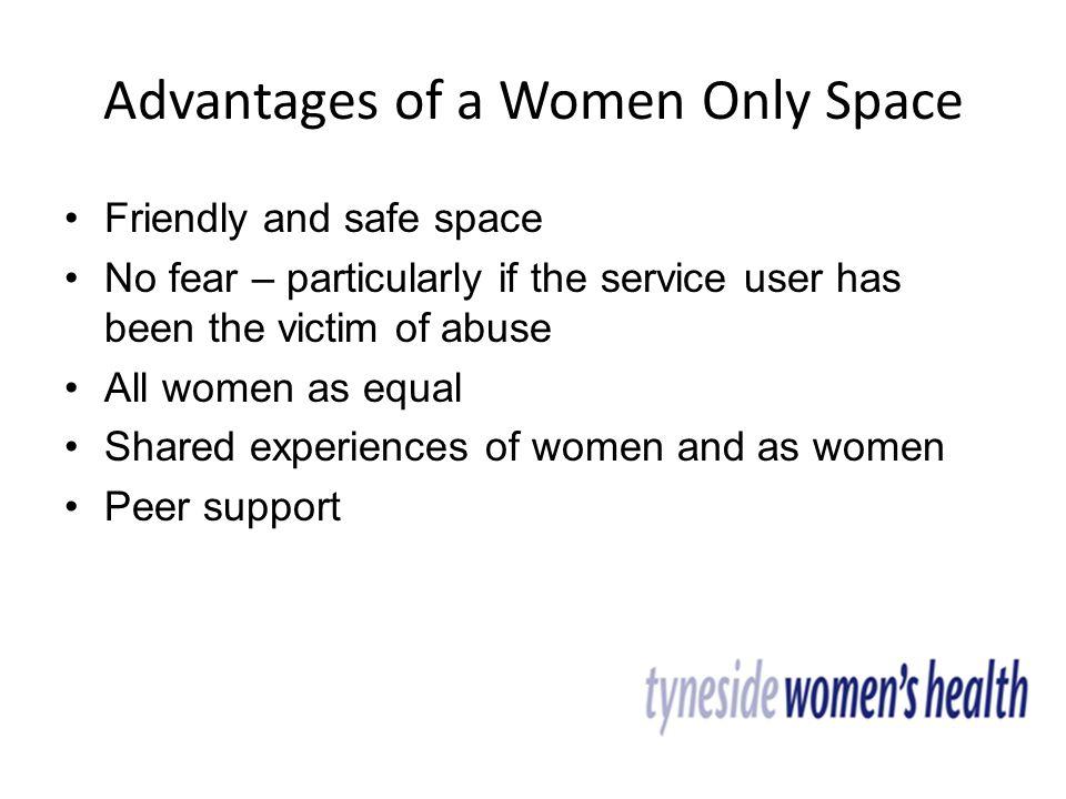 Advantages of a Women Only Space Friendly and safe space No fear – particularly if the service user has been the victim of abuse All women as equal Shared experiences of women and as women Peer support