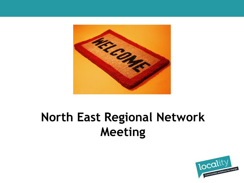 Locality Events 12 June: North East Regional Policy Roundtable 8 October: North East Regional Network Meeting 17 and 18 November: Convention in Cardiff