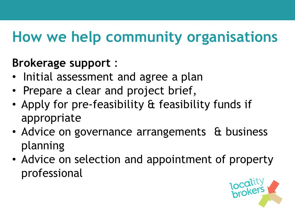 How we help community organisations Brokerage support : Initial assessment and agree a plan Prepare a clear and project brief, Apply for pre-feasibili