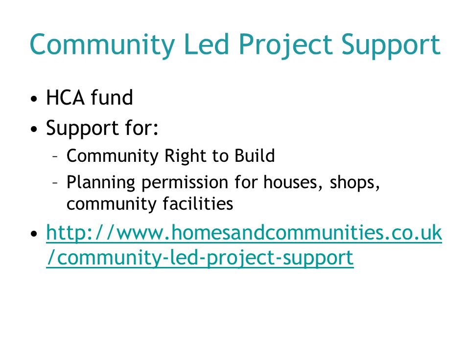 Community Led Project Support HCA fund Support for: –Community Right to Build –Planning permission for houses, shops, community facilities http://www.