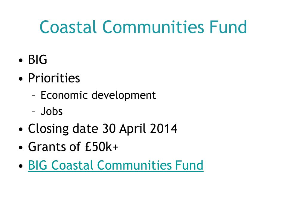 Coastal Communities Fund BIG Priorities –Economic development –Jobs Closing date 30 April 2014 Grants of £50k+ BIG Coastal Communities Fund
