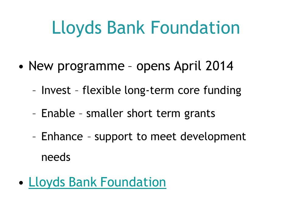 Lloyds Bank Foundation New programme – opens April 2014 –Invest – flexible long-term core funding –Enable – smaller short term grants –Enhance – suppo