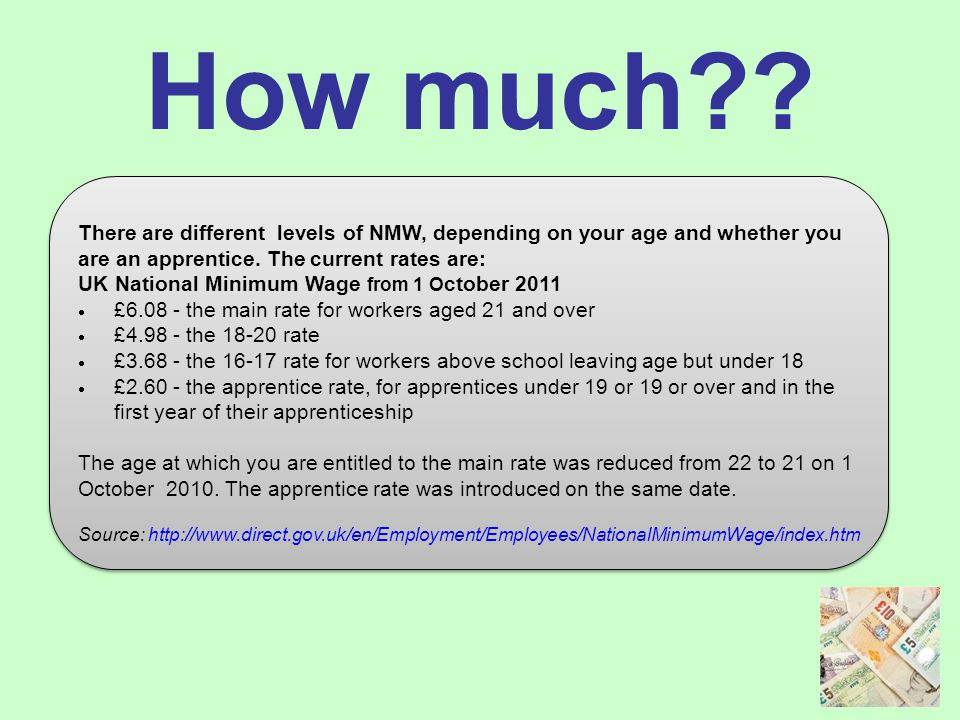 How much?? There are different levels of NMW, depending on your age and whether you are an apprentice. The current rates are: UK National Minimum Wage