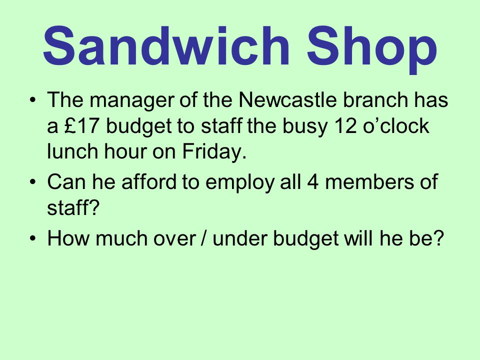The manager of the Newcastle branch has a £17 budget to staff the busy 12 o'clock lunch hour on Friday.