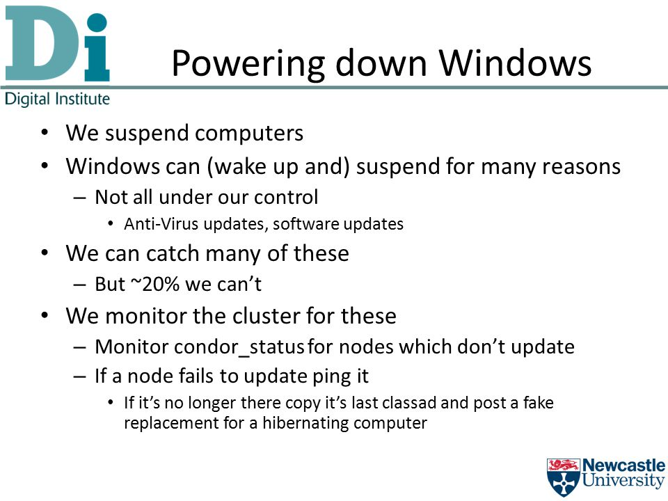 Powering down Windows We suspend computers Windows can (wake up and) suspend for many reasons – Not all under our control Anti-Virus updates, software updates We can catch many of these – But ~20% we can't We monitor the cluster for these – Monitor condor_status for nodes which don't update – If a node fails to update ping it If it's no longer there copy it's last classad and post a fake replacement for a hibernating computer