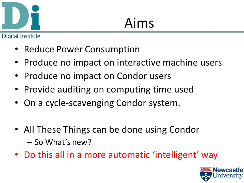 Aims Reduce Power Consumption Produce no impact on interactive machine users Produce no impact on Condor users Provide auditing on computing time used On a cycle-scavenging Condor system.