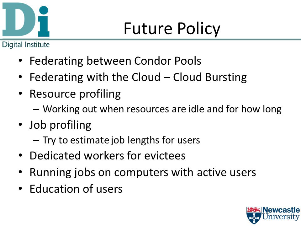 Future Policy Federating between Condor Pools Federating with the Cloud – Cloud Bursting Resource profiling – Working out when resources are idle and for how long Job profiling – Try to estimate job lengths for users Dedicated workers for evictees Running jobs on computers with active users Education of users