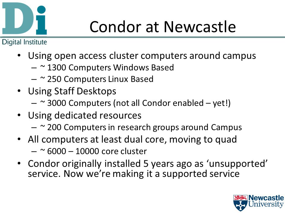 Condor at Newcastle Using open access cluster computers around campus – ~ 1300 Computers Windows Based – ~ 250 Computers Linux Based Using Staff Desktops – ~ 3000 Computers (not all Condor enabled – yet!) Using dedicated resources – ~ 200 Computers in research groups around Campus All computers at least dual core, moving to quad – ~ 6000 – 10000 core cluster Condor originally installed 5 years ago as 'unsupported' service.