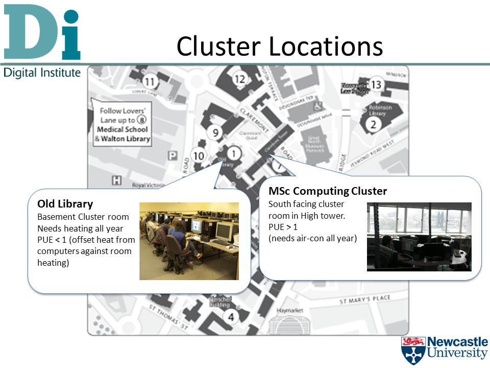 Cluster Locations Old Library Basement Cluster room Needs heating all year PUE < 1 (offset heat from computers against room heating) Old Library Basement Cluster room Needs heating all year PUE < 1 (offset heat from computers against room heating) MSc Computing Cluster South facing cluster room in High tower.