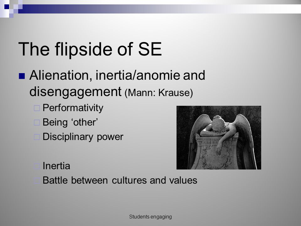 The flipside of SE Alienation, inertia/anomie and disengagement (Mann: Krause)  Performativity  Being 'other'  Disciplinary power  Inertia  Battle between cultures and values Students engaging
