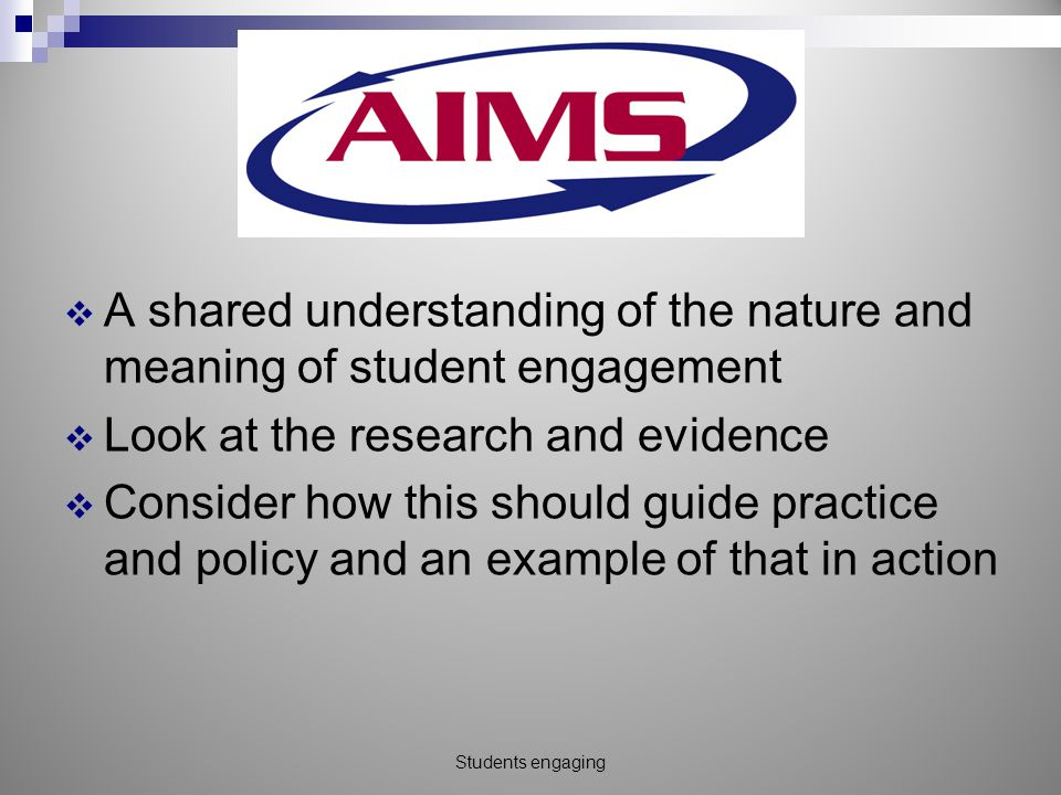 Goals  A shared understanding of the nature and meaning of student engagement  Look at the research and evidence  Consider how this should guide practice and policy and an example of that in action Students engaging