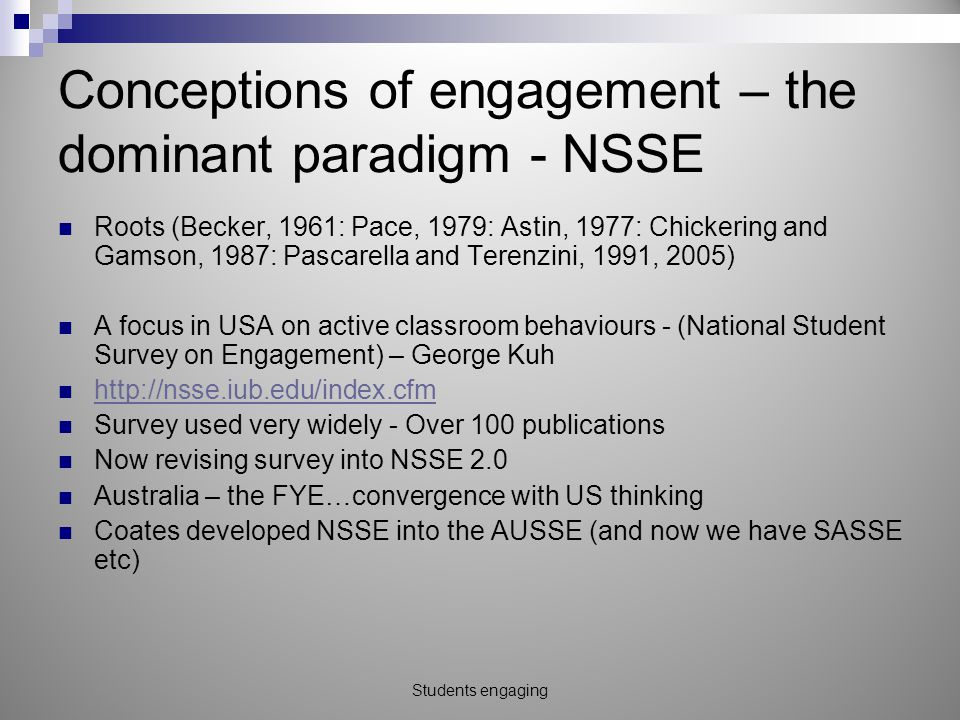 Conceptions of engagement – the dominant paradigm - NSSE Roots (Becker, 1961: Pace, 1979: Astin, 1977: Chickering and Gamson, 1987: Pascarella and Terenzini, 1991, 2005) A focus in USA on active classroom behaviours - (National Student Survey on Engagement) – George Kuh http://nsse.iub.edu/index.cfm Survey used very widely - Over 100 publications Now revising survey into NSSE 2.0 Australia – the FYE…convergence with US thinking Coates developed NSSE into the AUSSE (and now we have SASSE etc) Students engaging
