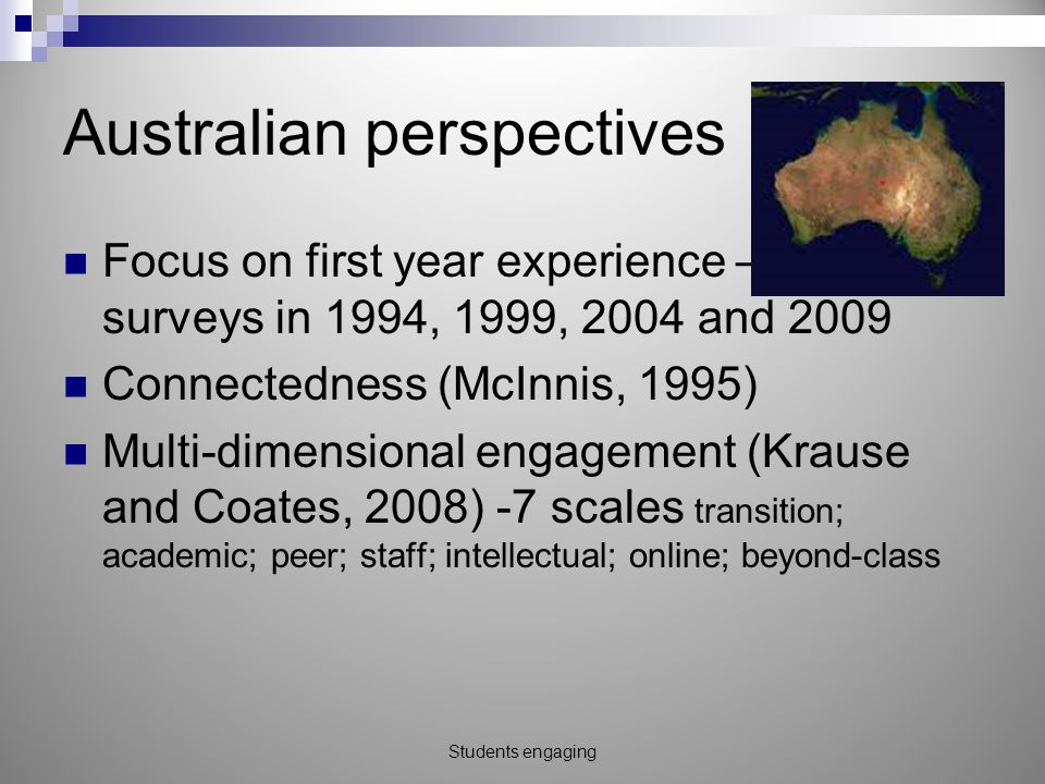 Australian perspectives Focus on first year experience – big surveys in 1994, 1999, 2004 and 2009 Connectedness (McInnis, 1995) Multi-dimensional engagement (Krause and Coates, 2008) -7 scales transition; academic; peer; staff; intellectual; online; beyond-class Students engaging