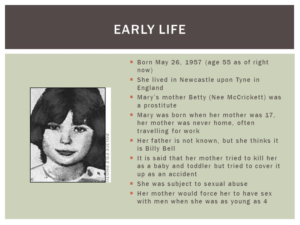  Born May 26, 1957 (age 55 as of right now)  She lived in Newcastle upon Tyne in England  Mary's mother Betty (Nee McCrickett) was a prostitute  M