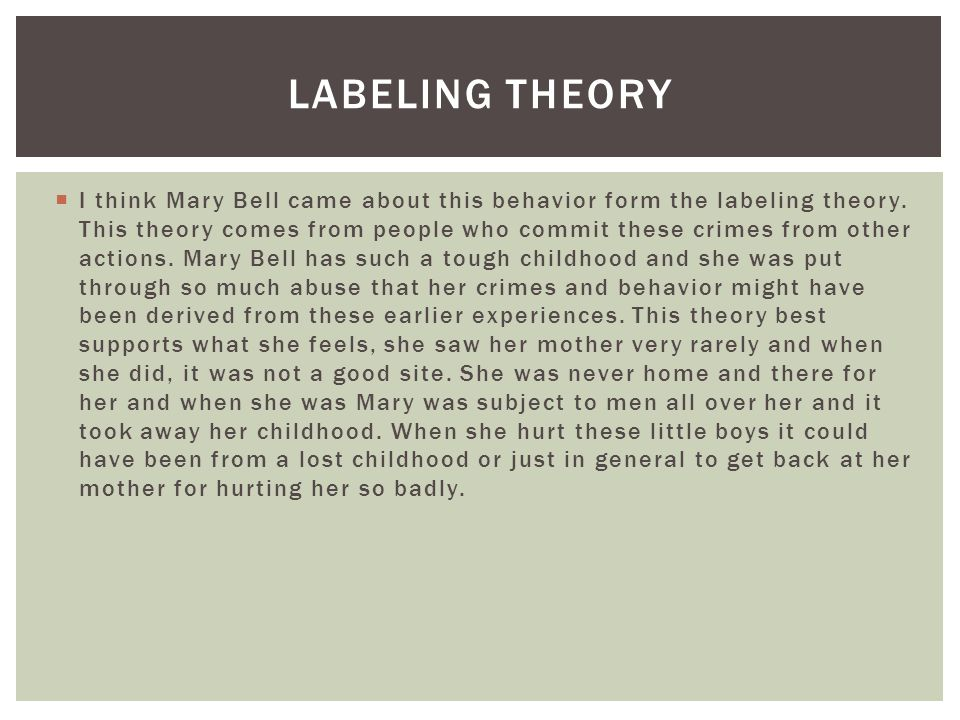  I think Mary Bell came about this behavior form the labeling theory. This theory comes from people who commit these crimes from other actions. Mary