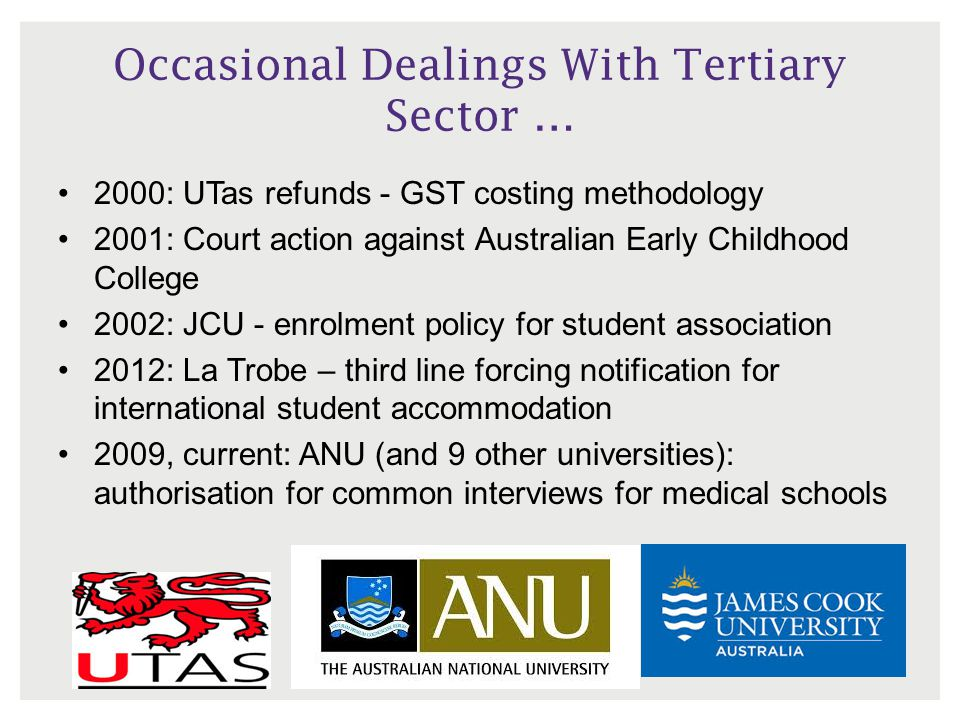 Occasional Dealings With Tertiary Sector … 2000: UTas refunds - GST costing methodology 2001: Court action against Australian Early Childhood College 2002: JCU - enrolment policy for student association 2012: La Trobe – third line forcing notification for international student accommodation 2009, current: ANU (and 9 other universities): authorisation for common interviews for medical schools