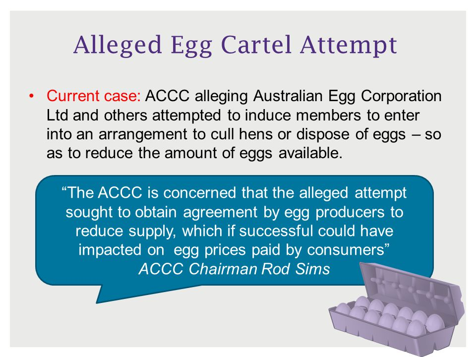 Alleged Egg Cartel Attempt Current case: ACCC alleging Australian Egg Corporation Ltd and others attempted to induce members to enter into an arrangement to cull hens or dispose of eggs – so as to reduce the amount of eggs available.