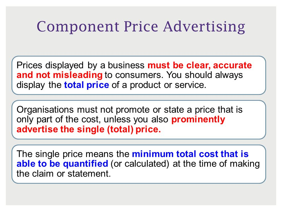Component Price Advertising Prices displayed by a business must be clear, accurate and not misleading to consumers.