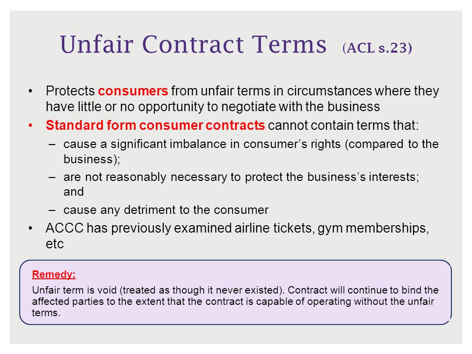 Unfair Contract Terms ( ACL s.23) Remedy: Unfair term is void (treated as though it never existed). Contract will continue to bind the affected partie