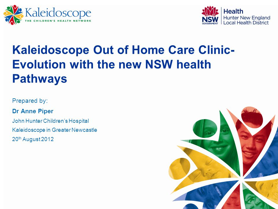 Kaleidoscope Out of Home Care Clinic- Evolution with the new NSW health Pathways Prepared by: Dr Anne Piper John Hunter Children's Hospital Kaleidoscope in Greater Newcastle 20 th August 2012