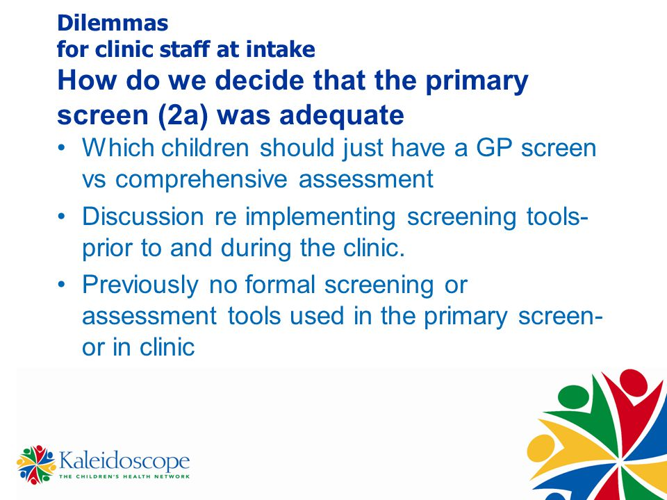 Dilemmas for clinic staff at intake How do we decide that the primary screen (2a) was adequate Which children should just have a GP screen vs comprehensive assessment Discussion re implementing screening tools- prior to and during the clinic.
