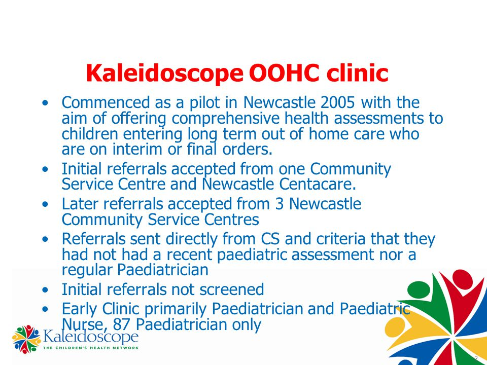 2 Kaleidoscope OOHC clinic Commenced as a pilot in Newcastle 2005 with the aim of offering comprehensive health assessments to children entering long term out of home care who are on interim or final orders.