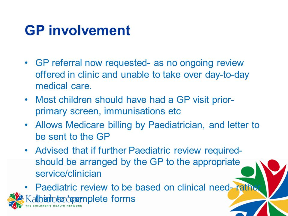GP involvement GP referral now requested- as no ongoing review offered in clinic and unable to take over day-to-day medical care. Most children should