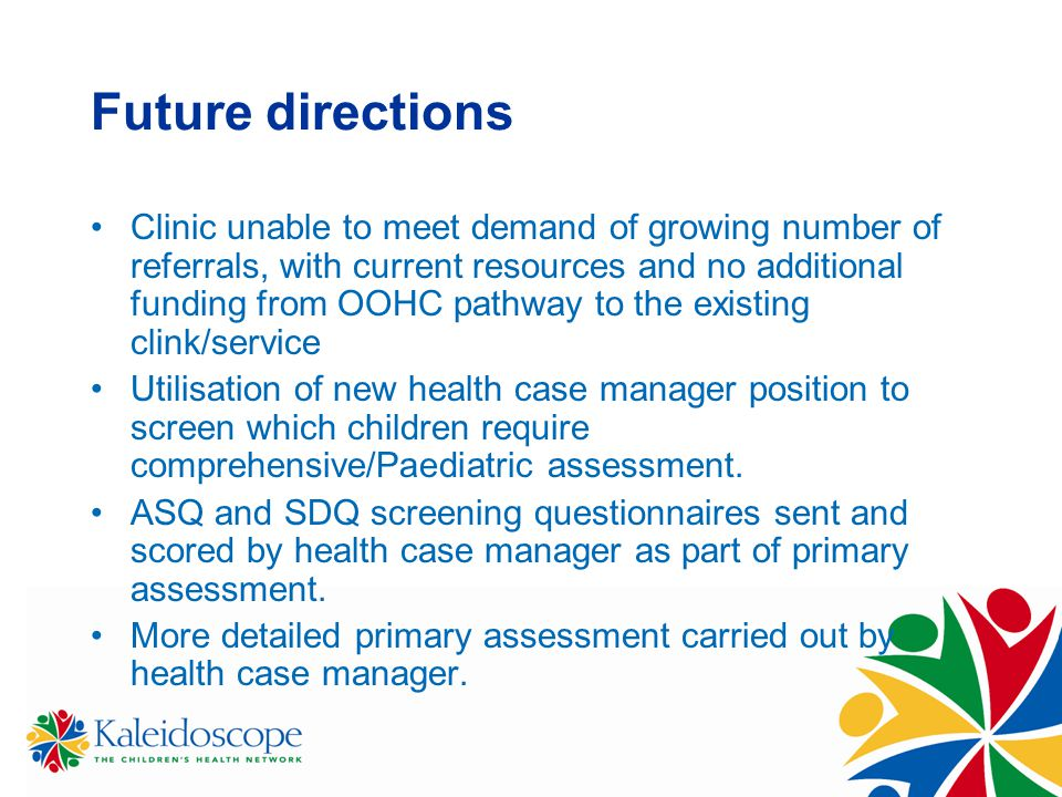Future directions Clinic unable to meet demand of growing number of referrals, with current resources and no additional funding from OOHC pathway to t