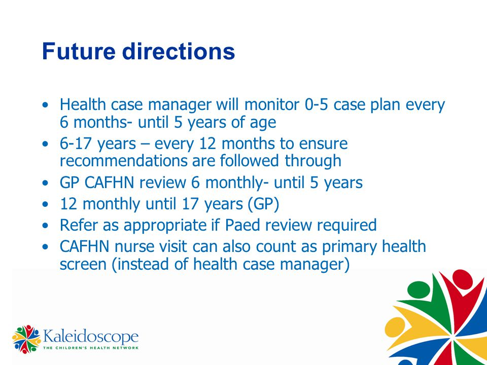 Future directions Health case manager will monitor 0-5 case plan every 6 months- until 5 years of age 6-17 years – every 12 months to ensure recommendations are followed through GP CAFHN review 6 monthly- until 5 years 12 monthly until 17 years (GP) Refer as appropriate if Paed review required CAFHN nurse visit can also count as primary health screen (instead of health case manager)