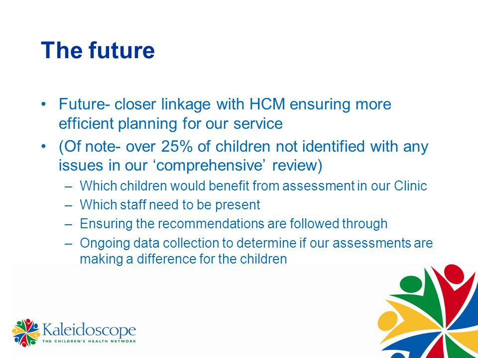 The future Future- closer linkage with HCM ensuring more efficient planning for our service (Of note- over 25% of children not identified with any iss