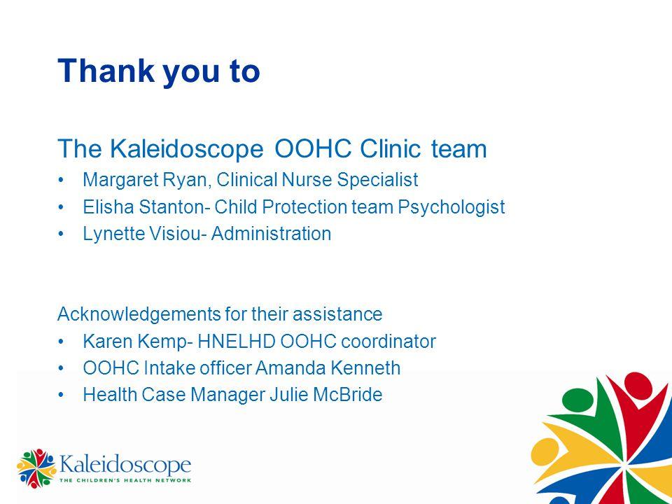 Thank you to The Kaleidoscope OOHC Clinic team Margaret Ryan, Clinical Nurse Specialist Elisha Stanton- Child Protection team Psychologist Lynette Vis