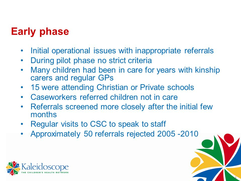 4 Early phase Initial operational issues with inappropriate referrals During pilot phase no strict criteria Many children had been in care for years with kinship carers and regular GPs 15 were attending Christian or Private schools Caseworkers referred children not in care Referrals screened more closely after the initial few months Regular visits to CSC to speak to staff Approximately 50 referrals rejected 2005 -2010