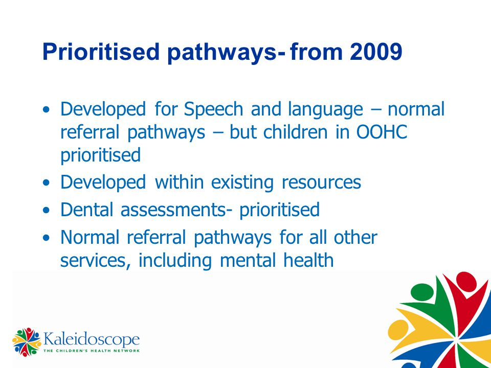 Prioritised pathways- from 2009 Developed for Speech and language – normal referral pathways – but children in OOHC prioritised Developed within existing resources Dental assessments- prioritised Normal referral pathways for all other services, including mental health