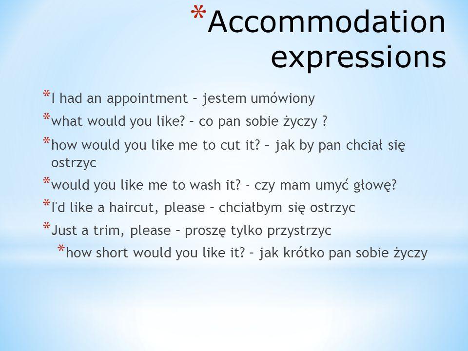 * Accommodation expressions * I had an appointment – jestem umówiony * what would you like? – co pan sobie życzy ? * how would you like me to cut it?