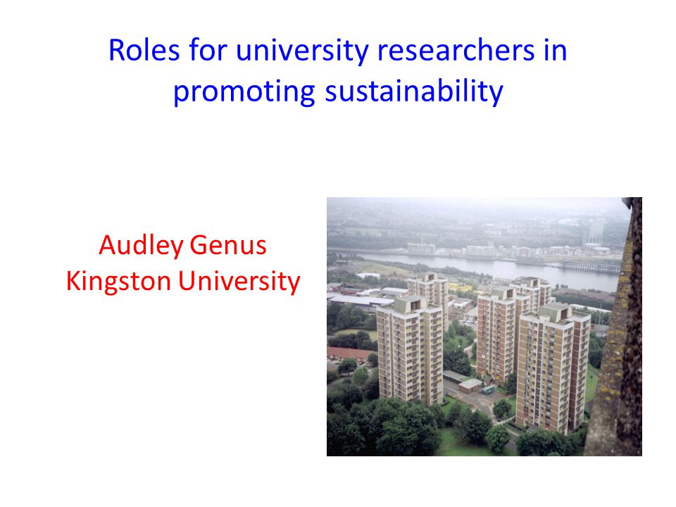 Roles for university researchers in promoting sustainability Audley Genus Kingston University
