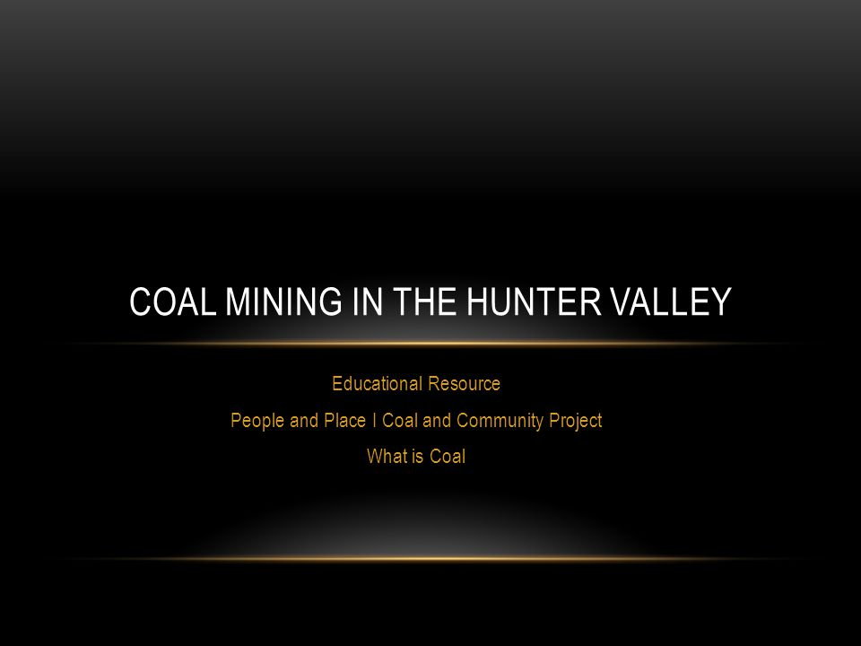 Educational Resource People and Place I Coal and Community Project What is Coal COAL MINING IN THE HUNTER VALLEY