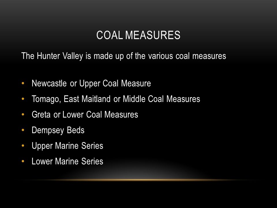 COAL MEASURES The Hunter Valley is made up of the various coal measures Newcastle or Upper Coal Measure Tomago, East Maitland or Middle Coal Measures Greta or Lower Coal Measures Dempsey Beds Upper Marine Series Lower Marine Series