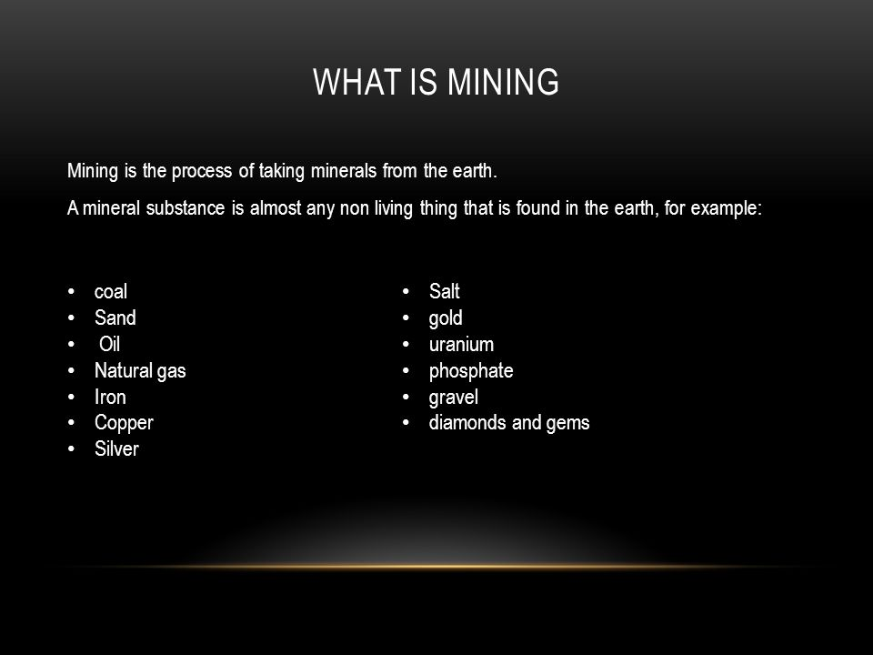WHAT IS MINING Mining is the process of taking minerals from the earth.
