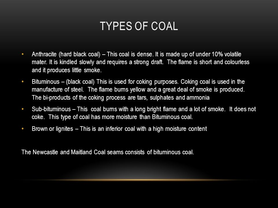 TYPES OF COAL Anthracite (hard black coal) – This coal is dense.