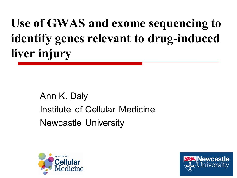 Use of GWAS and exome sequencing to identify genes relevant to drug-induced liver injury Ann K. Daly Institute of Cellular Medicine Newcastle Universi