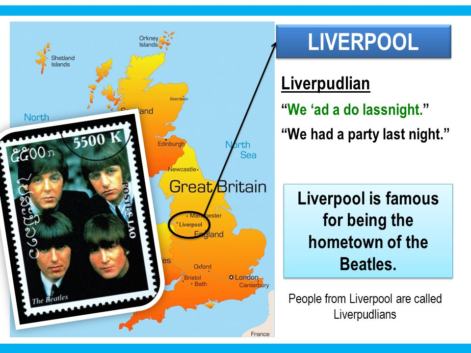 LIVERPOOL Liverpudlian We 'ad a do lassnight. We had a party last night. Liverpool is famous for being the hometown of the Beatles.