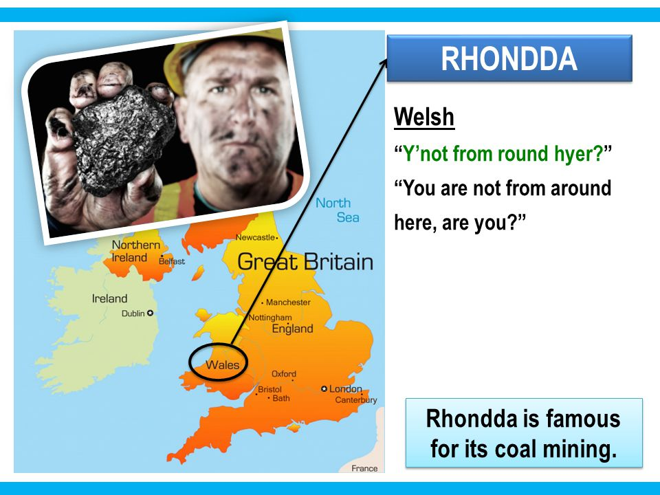 RHONDDA Welsh Y'not from round hyer You are not from around here, are you Rhondda is famous for its coal mining.