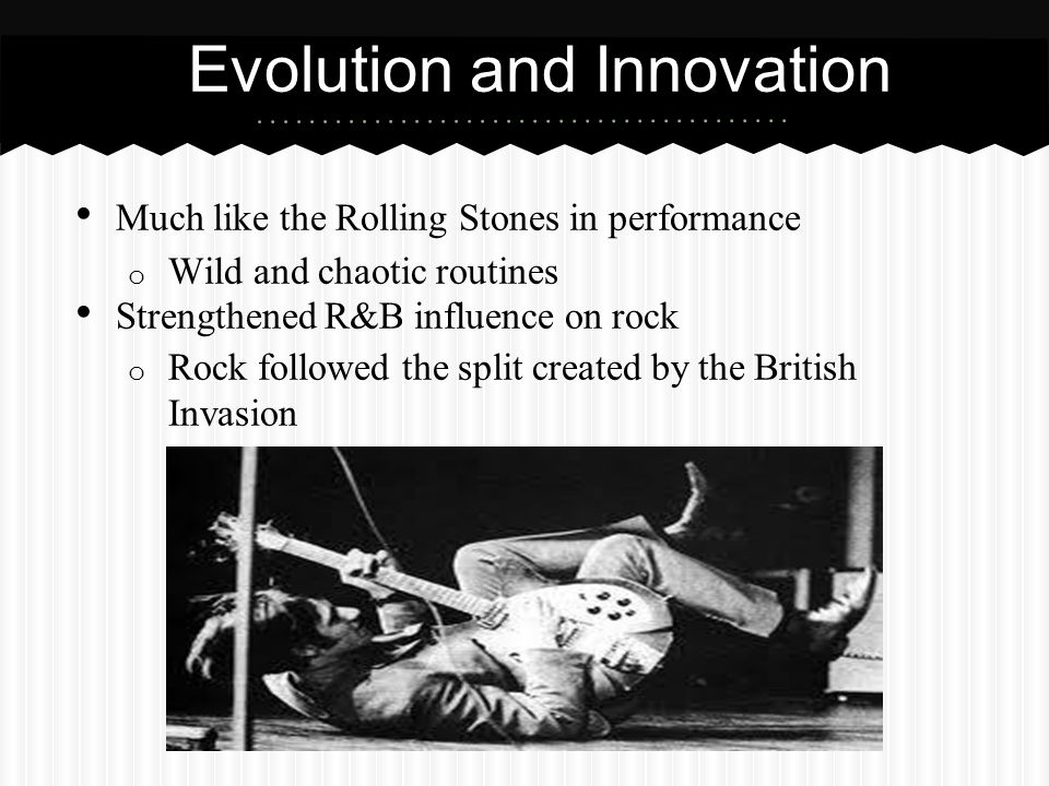 Evolution and Innovation Much like the Rolling Stones in performance o Wild and chaotic routines Strengthened R&B influence on rock o Rock followed th