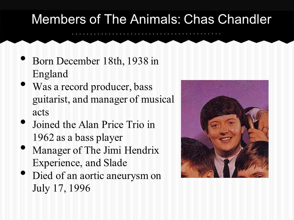 Members of The Animals: Chas Chandler Born December 18th, 1938 in England Was a record producer, bass guitarist, and manager of musical acts Joined th