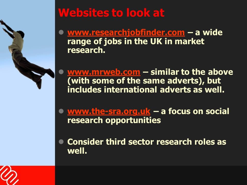 Websites to look at www.researchjobfinder.com – a wide range of jobs in the UK in market research.