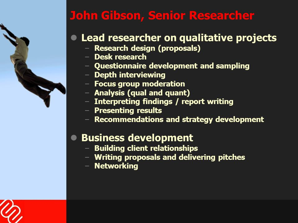 John Gibson, Senior Researcher Lead researcher on qualitative projects –Research design (proposals) –Desk research –Questionnaire development and sampling –Depth interviewing –Focus group moderation –Analysis (qual and quant) –Interpreting findings / report writing –Presenting results –Recommendations and strategy development Business development –Building client relationships –Writing proposals and delivering pitches –Networking