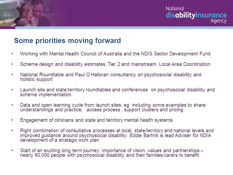 Working with Mental Health Council of Australia and the NDIS Sector Development Fund Scheme design and disability estimates, Tier 2 and mainstream, Local Area Coordination National Roundtable and Paul O'Halloran consultancy on psychosocial disability and holistic support Launch site and state/territory roundtables and conferences on psychosocial disability and scheme implementation Data and open learning cycle from launch sites: eg including some examples to share understandings and practice, access process, support clusters and pricing Engagement of clinicians and state and territory mental health systems Right combination of consultative processes at local, state/territory and national levels and improved guidance around psychosocial disability: Eddie Bartnik is lead Adviser for NDIA development of a strategic work plan Start of an exciting long term journey: importance of vision, values and partnerships – nearly 60,000 people with psychosocial disability and their families/carers to benefit.