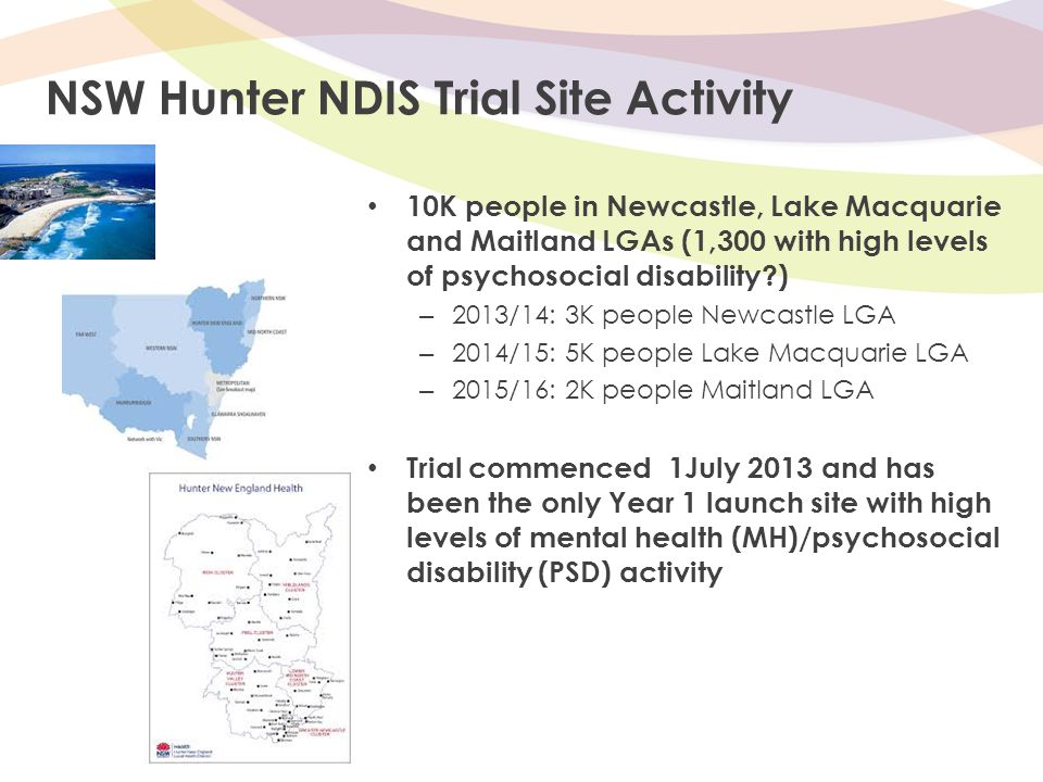 NSW Hunter NDIS Trial Site Activity 10K people in Newcastle, Lake Macquarie and Maitland LGAs (1,300 with high levels of psychosocial disability?) – 2013/14: 3K people Newcastle LGA – 2014/15: 5K people Lake Macquarie LGA – 2015/16: 2K people Maitland LGA Trial commenced 1July 2013 and has been the only Year 1 launch site with high levels of mental health (MH)/psychosocial disability (PSD) activity